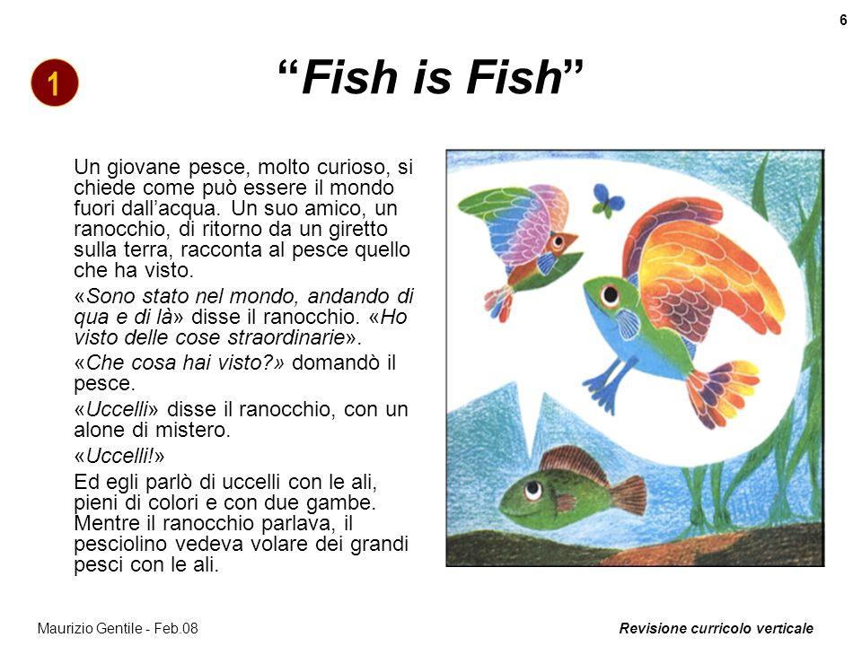 Revisione curricolo verticale 6 Maurizio Gentile - Feb.08 Fish is Fish Un giovane pesce, molto curioso, si chiede come può essere il mondo fuori dalla