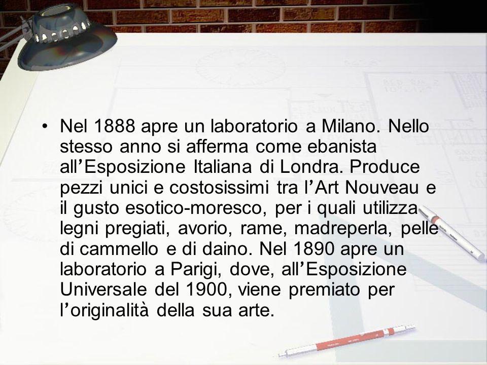 Nel 1888 apre un laboratorio a Milano. Nello stesso anno si afferma come ebanista all Esposizione Italiana di Londra. Produce pezzi unici e costosissi