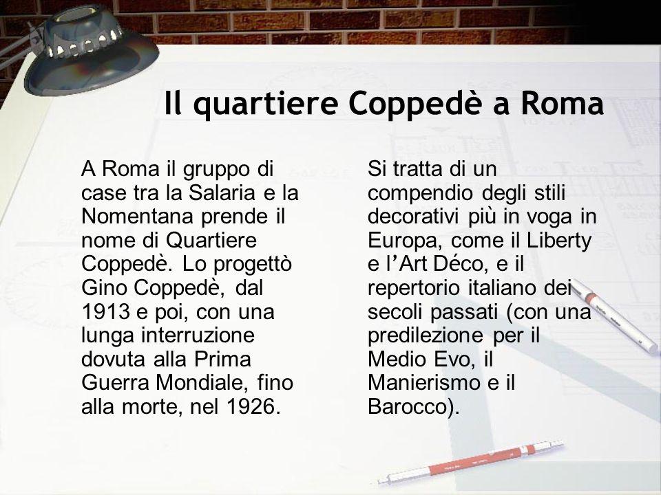 Il quartiere Coppedè a Roma A Roma il gruppo di case tra la Salaria e la Nomentana prende il nome di Quartiere Copped è. Lo progettò Gino Copped è, da