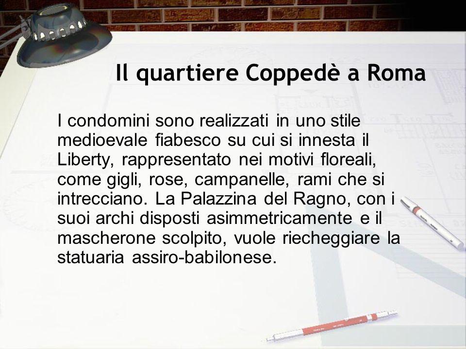 Il quartiere Coppedè a Roma I condomini sono realizzati in uno stile medioevale fiabesco su cui si innesta il Liberty, rappresentato nei motivi florea