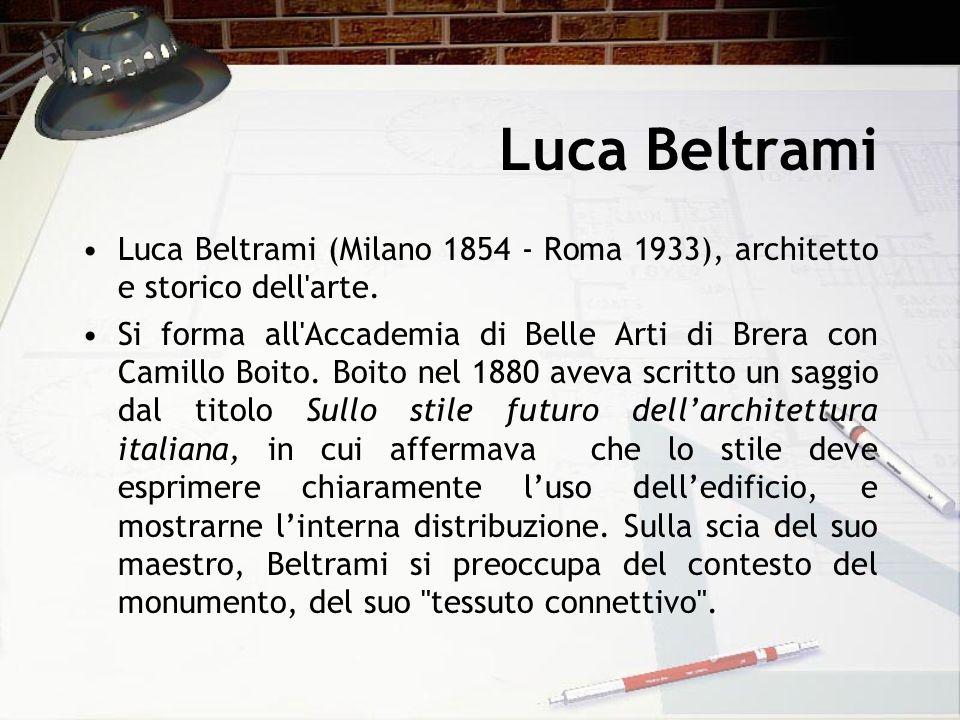 Luca Beltrami Luca Beltrami (Milano 1854 - Roma 1933), architetto e storico dell'arte. Si forma all'Accademia di Belle Arti di Brera con Camillo Boito
