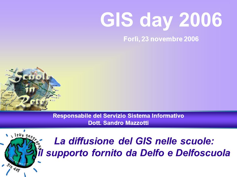 La diffusione del GIS nelle scuole: il supporto fornito da Delfo e Delfoscuola GIS day 2006 Forlì, 23 novembre 2006 Responsabile del Servizio Sistema Informativo Dott.