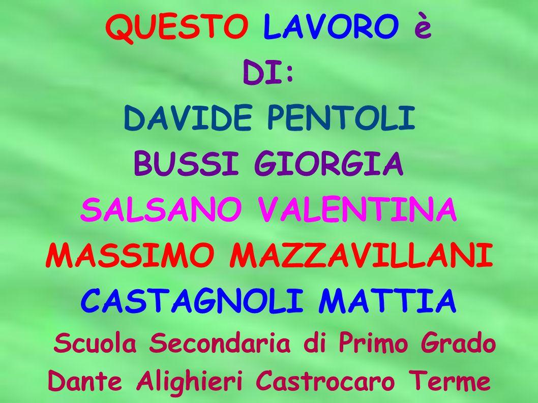 QUESTO LAVORO è DI: DAVIDE PENTOLI BUSSI GIORGIA SALSANO VALENTINA MASSIMO MAZZAVILLANI CASTAGNOLI MATTIA Scuola Secondaria di Primo Grado Dante Aligh
