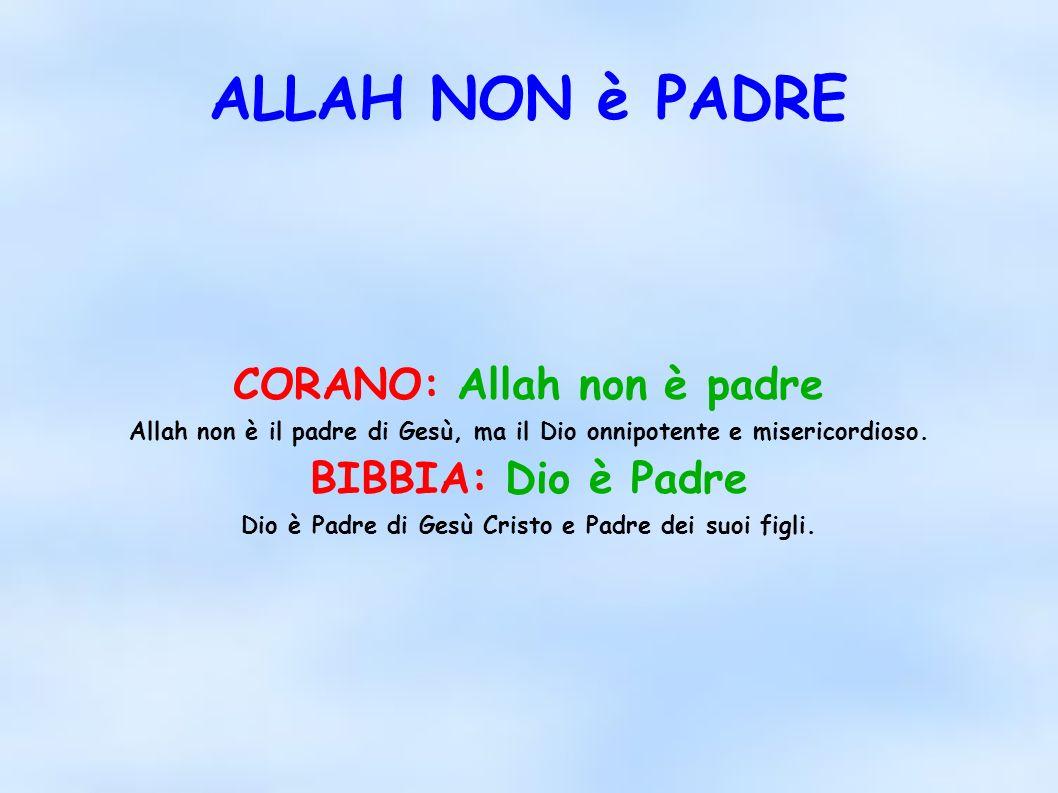 ALLAH NON è PADRE CORANO: Allah non è padre Allah non è il padre di Gesù, ma il Dio onnipotente e misericordioso. BIBBIA: Dio è Padre Dio è Padre di G