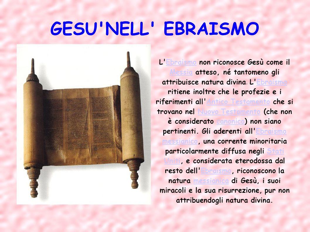 GESU'NELL' EBRAISMO L'Ebraismo non riconosce Gesù come il Messia atteso, né tantomeno gli attribuisce natura divina. L'Ebraismo ritiene inoltre che le