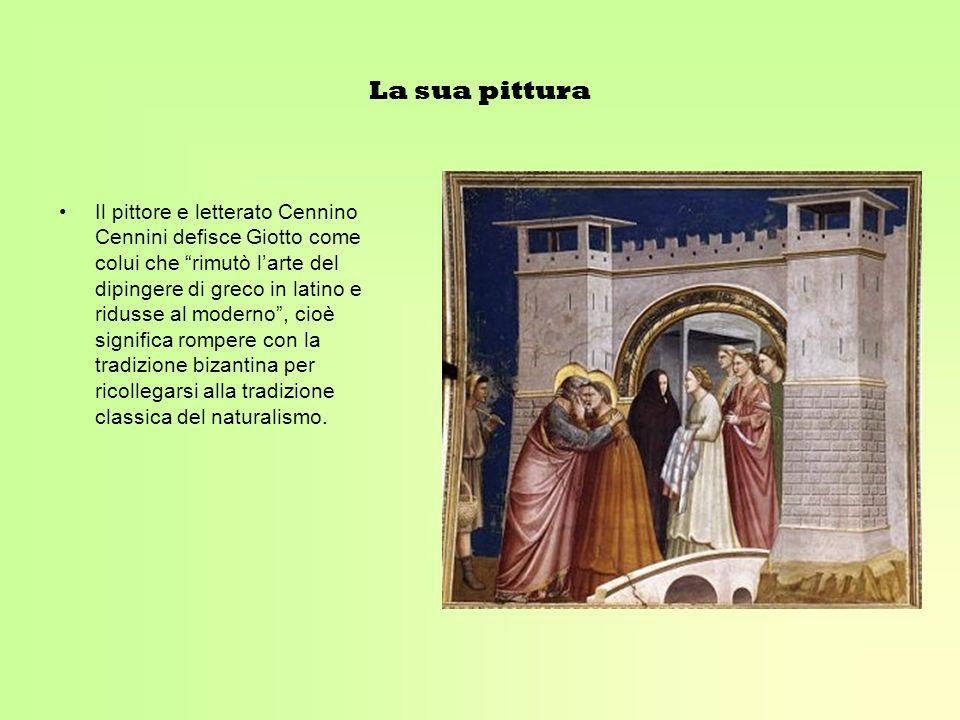 La sua pittura Il pittore e letterato Cennino Cennini defisce Giotto come colui che rimutò larte del dipingere di greco in latino e ridusse al moderno