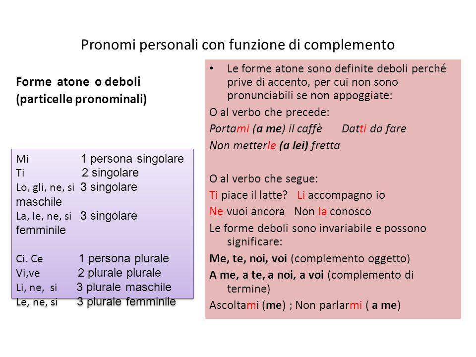 Pronomi personali con funzione di complemento Forme atone o deboli (particelle pronominali) Le forme atone sono definite deboli perché prive di accent