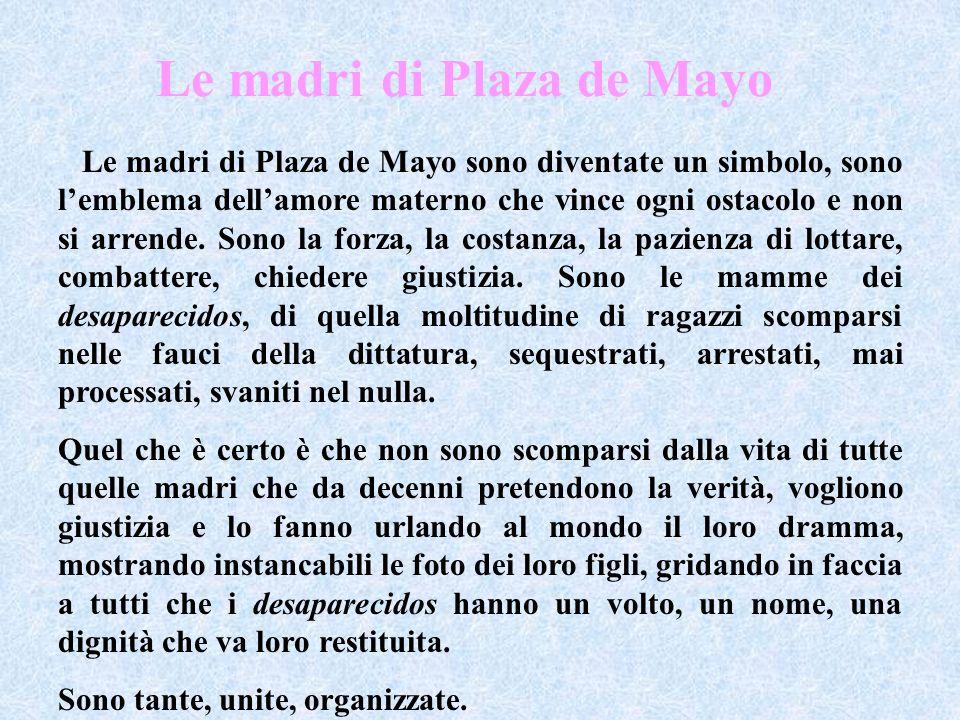 Le madri di Plaza de Mayo sono diventate un simbolo, sono lemblema dellamore materno che vince ogni ostacolo e non si arrende. Sono la forza, la costa