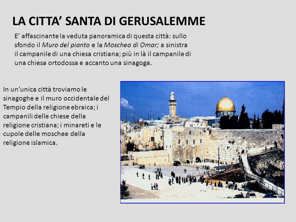 LA CITTA SANTA DI GERUSALEMME E affascinante la veduta panoramica di questa città: sullo sfondo il Muro del pianto e la Moschea di Omar; a sinistra il campanile di una chiesa cristiana; più in là il campanile di una chiesa ortodossa e accanto una sinagoga.