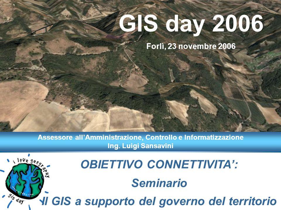 OBIETTIVO CONNETTIVITA: Seminario Il GIS a supporto del governo del territorio GIS day 2006 Forlì, 23 novembre 2006 Assessore allAmministrazione, Controllo e Informatizzazione Ing.