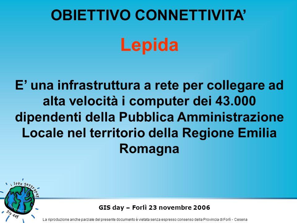 GIS day – Forlì 23 novembre 2006 La riproduzione anche parziale del presente documento è vietata senza espresso consenso della Provincia di Forlì - Cesena OBIETTIVO CONNETTIVITA Lepida favorirà: La razionalizzazione dei modelli ICT della P.A.
