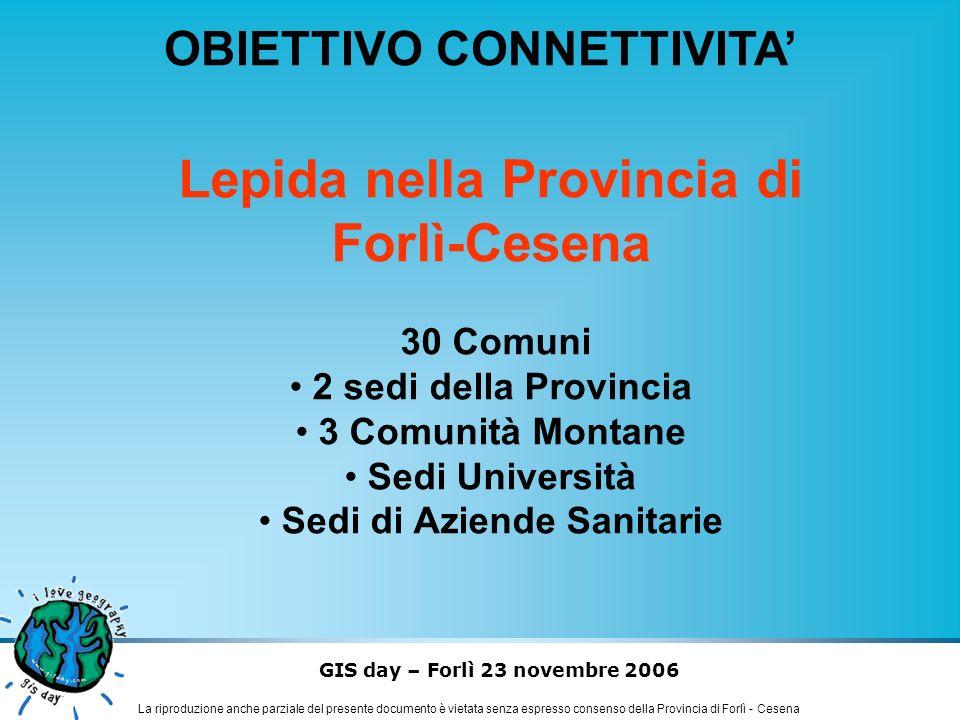 GIS day – Forlì 23 novembre 2006 La riproduzione anche parziale del presente documento è vietata senza espresso consenso della Provincia di Forlì - Cesena OBIETTIVO CONNETTIVITA LEPIDA rete geografica - tecnologie di accesso - Fibra ottica HDSL Satellite