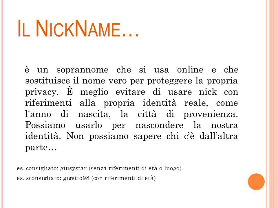 I L N ICK N AME … è un soprannome che si usa online e che sostituisce il nome vero per proteggere la propria privacy. È meglio evitare di usare nick c