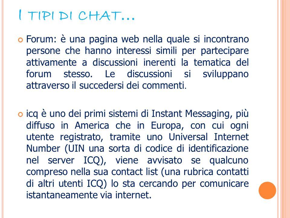 I TIPI DI CHAT … Forum: è una pagina web nella quale si incontrano persone che hanno interessi simili per partecipare attivamente a discussioni ineren