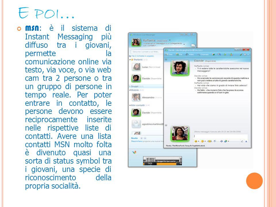 E POI … MSN : è il sistema di Instant Messaging più diffuso tra i giovani, permette la comunicazione online via testo, via voce, o via web cam tra 2 p