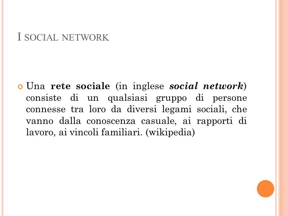 I SOCIAL NETWORK Una rete sociale (in inglese social network ) consiste di un qualsiasi gruppo di persone connesse tra loro da diversi legami sociali,