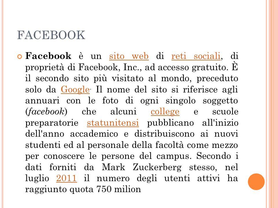 FACEBOOK Facebook è un sito web di reti sociali, di proprietà di Facebook, Inc., ad accesso gratuito. È il secondo sito più visitato al mondo, precedu