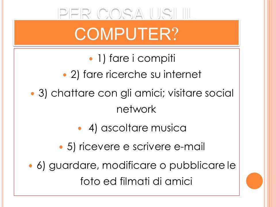 PER COSA USI IL COMPUTER ? 1) fare i compiti 2) fare ricerche su internet 3) chattare con gli amici; visitare social network 4) ascoltare musica 5) ri