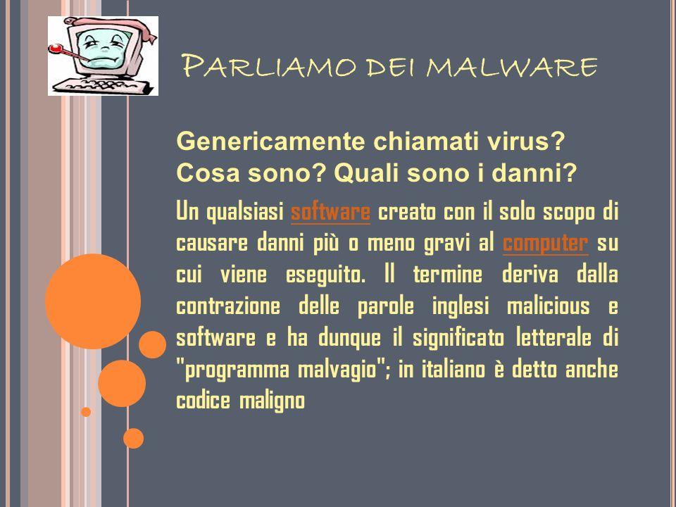 P ARLIAMO DEI MALWARE Genericamente chiamati virus? Cosa sono? Quali sono i danni? Un qualsiasi software creato con il solo scopo di causare danni più