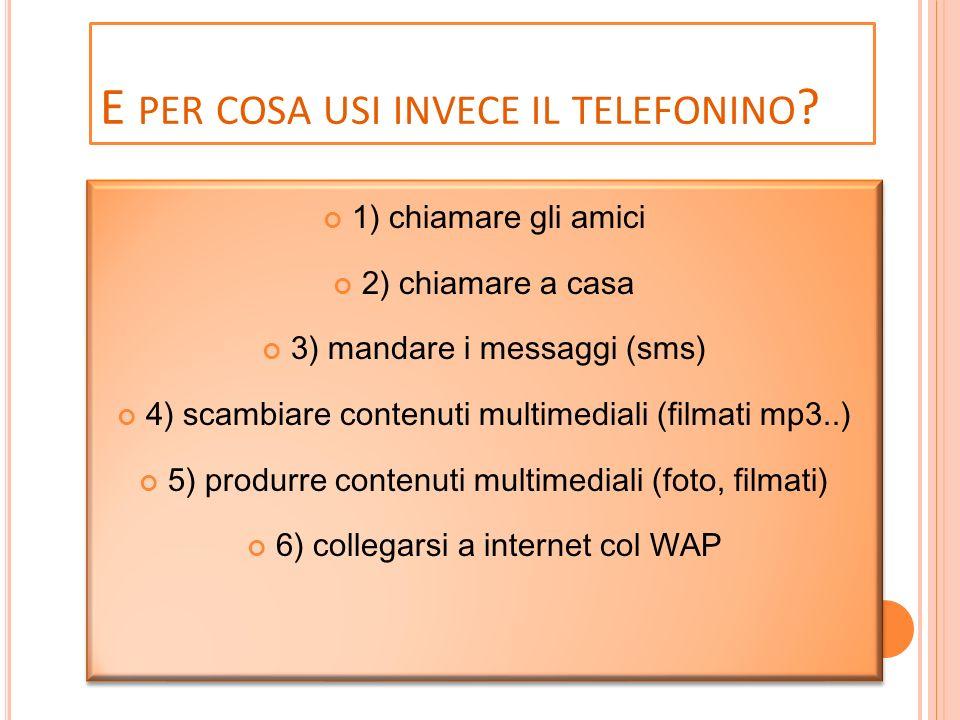 E PER COSA USI INVECE IL TELEFONINO ? 1) chiamare gli amici 2) chiamare a casa 3) mandare i messaggi (sms) 4) scambiare contenuti multimediali (filmat