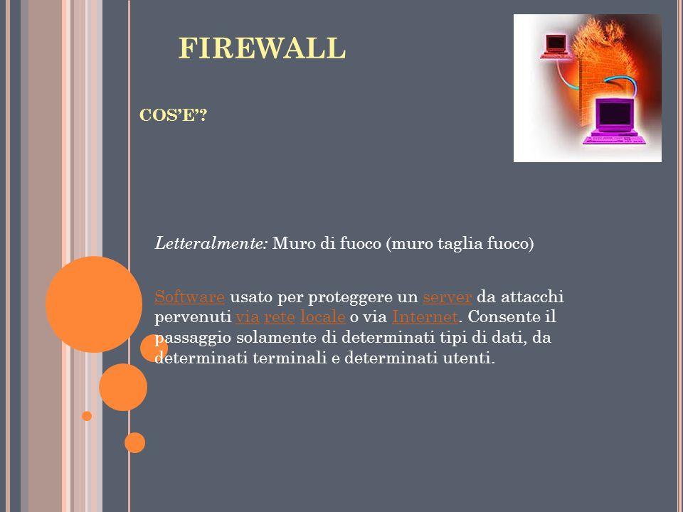 FIREWALL COSE? Letteralmente: Muro di fuoco (muro taglia fuoco) SoftwareSoftware usato per proteggere un server da attacchi pervenuti via rete locale
