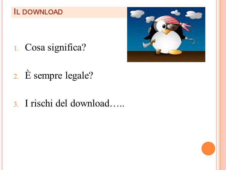 I L DOWNLOAD 1. Cosa significa? 2. È sempre legale? 3. I rischi del download…..
