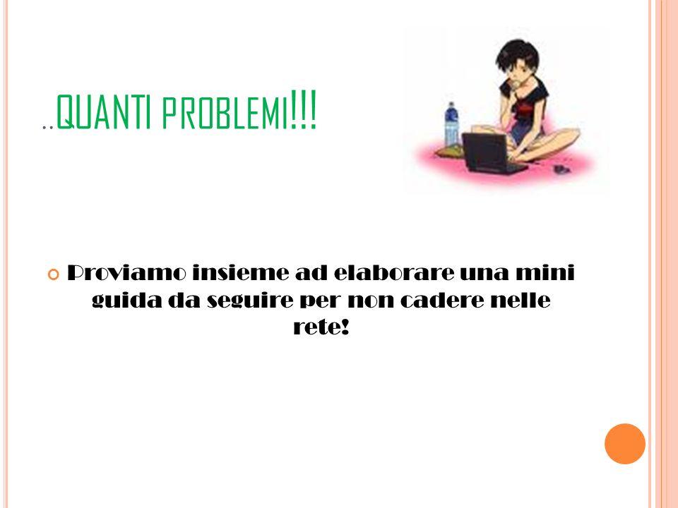 .. QUANTI PROBLEMI !!! Proviamo insieme ad elaborare una mini guida da seguire per non cadere nelle rete!