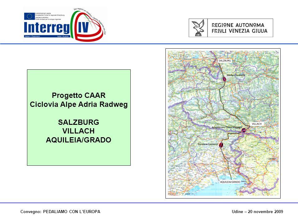 Udine – 20 novembre 2009Convegno: PEDALIAMO CON LEUROPA Progetto CAAR Ciclovia Alpe Adria Radweg SALZBURG VILLACH AQUILEIA/GRADO