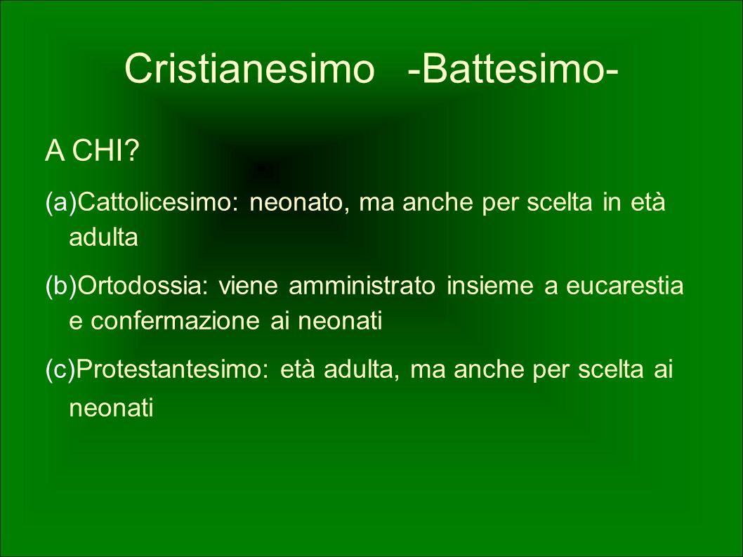 Cristianesimo -Battesimo- A CHI? (a) Cattolicesimo: neonato, ma anche per scelta in età adulta (b) Ortodossia: viene amministrato insieme a eucarestia