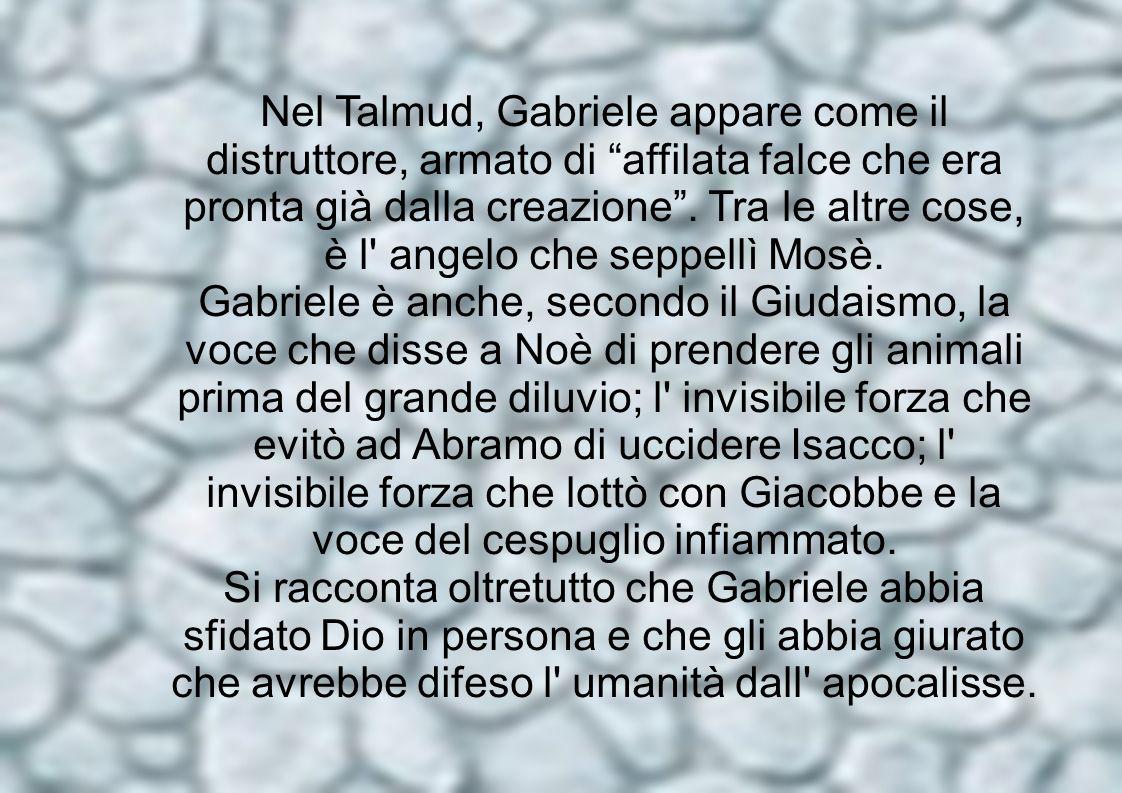 Nel Talmud, Gabriele appare come il distruttore, armato di affilata falce che era pronta già dalla creazione. Tra le altre cose, è l' angelo che seppe