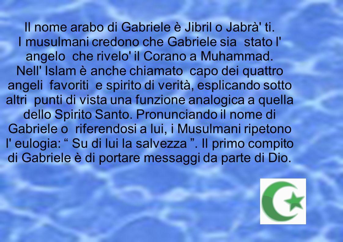 Il nome arabo di Gabriele è Jibril o Jabrà' ti. I musulmani credono che Gabriele sia stato l' angelo che rivelo' il Corano a Muhammad. Nell' Islam è a