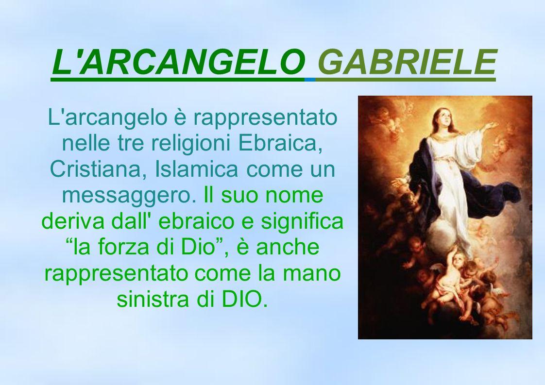 L'ARCANGELO GABRIELE L'arcangelo è rappresentato nelle tre religioni Ebraica, Cristiana, Islamica come un messaggero. Il suo nome deriva dall' ebraico
