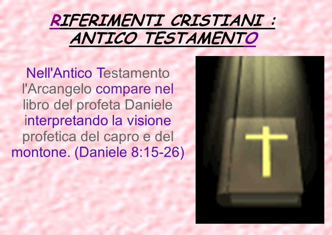 RIFERIMENTI CRISTIANI : ANTICO TESTAMENTO Nell'Antico Testamento l'Arcangelo compare nel libro del profeta Daniele interpretando la visione profetica