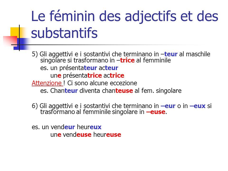 Le féminin des adjectifs et des substantifs 5) Gli aggettivi e i sostantivi che terminano in –teur al maschile singolare si trasformano in –trice al f