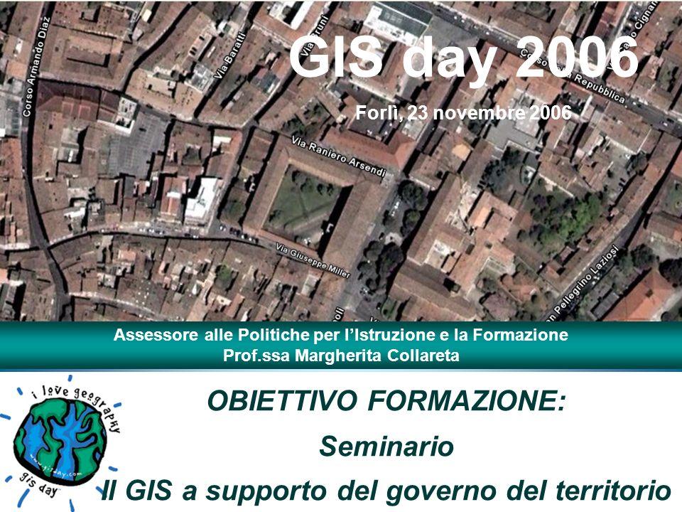 OBIETTIVO FORMAZIONE: Seminario Il GIS a supporto del governo del territorio GIS day 2006 Forlì, 23 novembre 2006 Assessore alle Politiche per lIstruzione e la Formazione Prof.ssa Margherita Collareta
