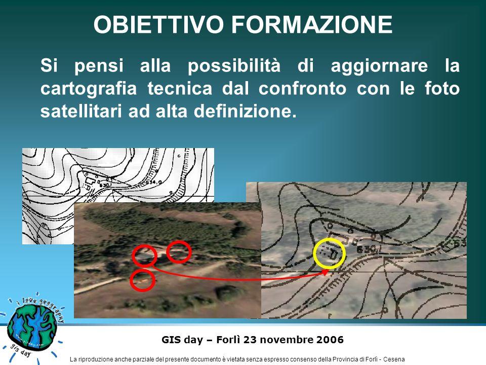 GIS day – Forlì 23 novembre 2006 La riproduzione anche parziale del presente documento è vietata senza espresso consenso della Provincia di Forlì - Cesena OBIETTIVO FORMAZIONE Si pensi alla possibilità di aggiornare la cartografia tecnica dal confronto con le foto satellitari ad alta definizione.