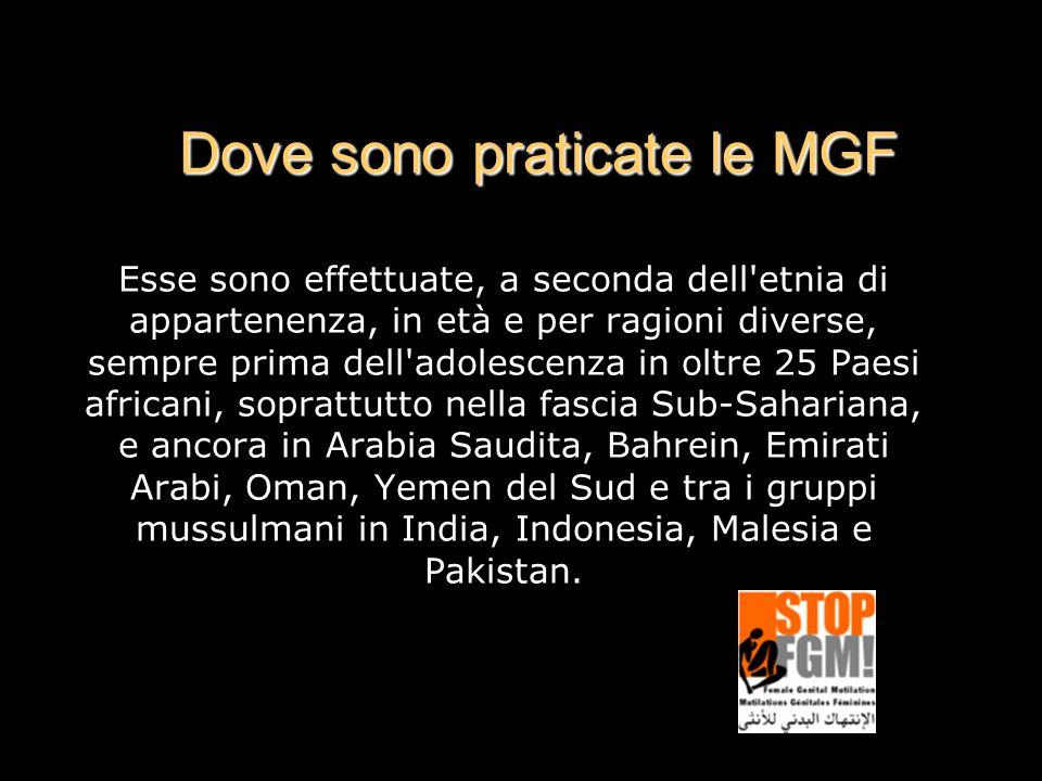 Dove sono praticate le MGF Esse sono effettuate, a seconda dell etnia di appartenenza, in età e per ragioni diverse, sempre prima dell adolescenza in oltre 25 Paesi africani, soprattutto nella fascia Sub-Sahariana, e ancora in Arabia Saudita, Bahrein, Emirati Arabi, Oman, Yemen del Sud e tra i gruppi mussulmani in India, Indonesia, Malesia e Pakistan.
