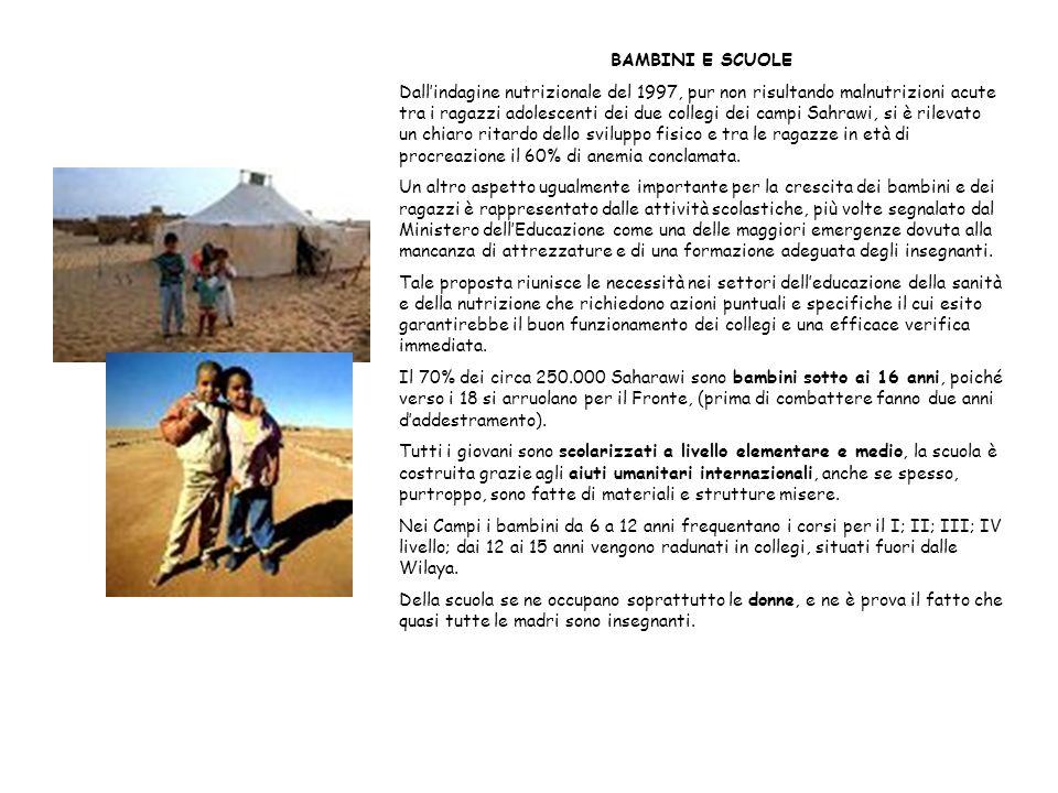 BAMBINI E SCUOLE Dallindagine nutrizionale del 1997, pur non risultando malnutrizioni acute tra i ragazzi adolescenti dei due collegi dei campi Sahrawi, si è rilevato un chiaro ritardo dello sviluppo fisico e tra le ragazze in età di procreazione il 60% di anemia conclamata.