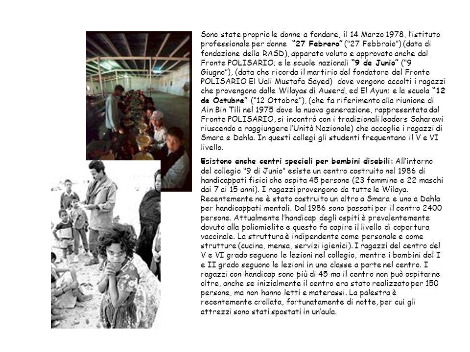 Sono state proprio le donne a fondare, il 14 Marzo 1978, listituto professionale per donne 27 Febrero (27 Febbraio) (data di fondazione della RASD), apparato voluto e approvato anche dal Fronte POLISARIO; e le scuole nazionali 9 de Junio (9 Giugno), (data che ricorda il martirio del fondatore del Fronte POLISARIO El Uali Mustafa Sayed) dove vengono accolti i ragazzi che provengono dalle Wilayas di Auserd, ed El Ayun; e la scuola 12 de Octubre (12 Ottobre), (che fa riferimento alla riunione di Ain Bin Tili nel 1975 dove la nuova generazione, rappresentata dal Fronte POLISARIO, si incontrò con i tradizionali leaders Saharawi riuscendo a raggiungere lUnità Nazionale) che accoglie i ragazzi di Smara e Dahla.