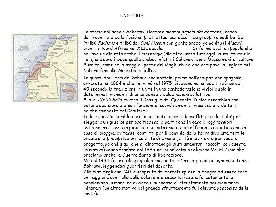 LA STORIA La storia del popolo Saharawi (letteralmente: popolo del deserto), nasce dallincontro e dalla fusione, protrattasi per secoli, da gruppi nomadi berberi (tribù Sanhaya e tribù dei Bani Hasan) con gente arabo-yemenita (i Maquil) giunti in Nord Africa nel XIII secolo.
