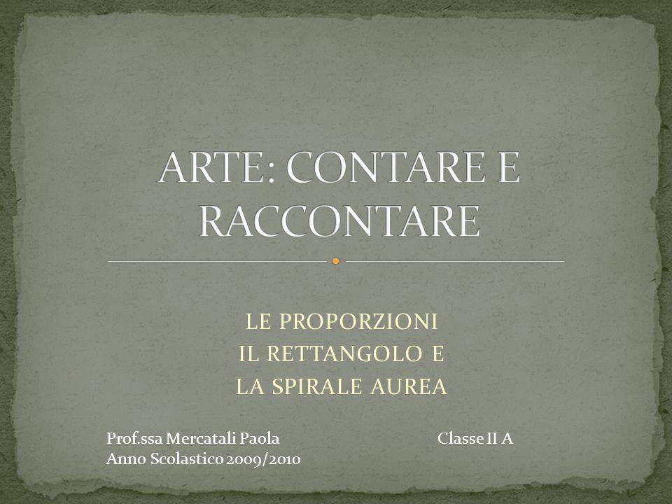 LE PROPORZIONI IL RETTANGOLO E LA SPIRALE AUREA Prof.ssa Mercatali Paola Classe II A Anno Scolastico 2009/2010