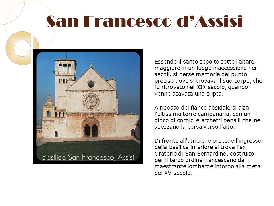 San Francesco dAssisi Essendo il santo sepolto sotto l'altare maggiore in un luogo inaccessibile nei secoli, si perse memoria del punto preciso dove s