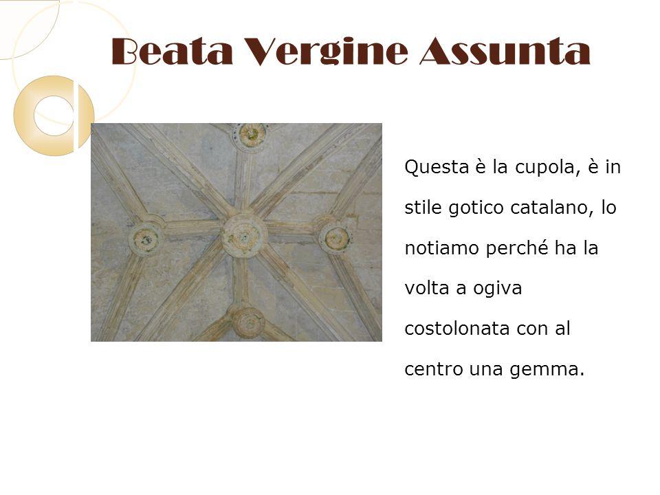 Beata Vergine Assunta Questa è la cupola, è in stile gotico catalano, lo notiamo perché ha la volta a ogiva costolonata con al centro una gemma.