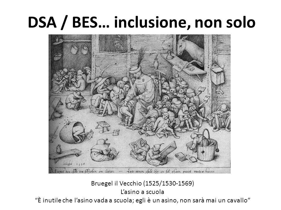 DSA / BES… inclusione, non solo Bruegel il Vecchio (1525/1530-1569) Lasino a scuola È inutile che lasino vada a scuola; egli è un asino, non sarà mai