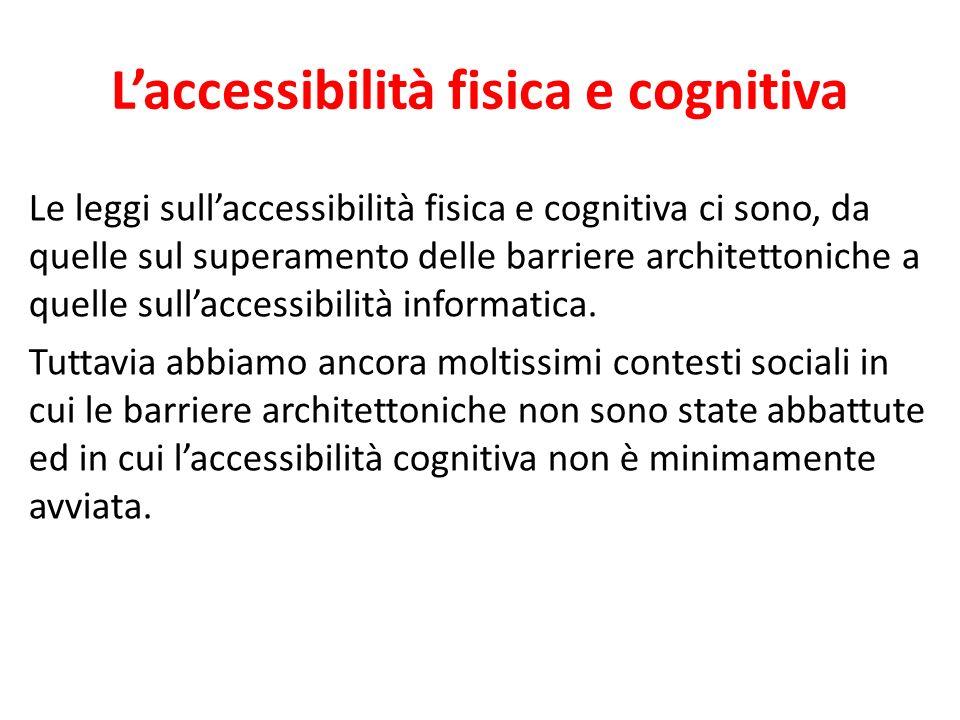 Laccessibilità fisica e cognitiva Le leggi sullaccessibilità fisica e cognitiva ci sono, da quelle sul superamento delle barriere architettoniche a qu