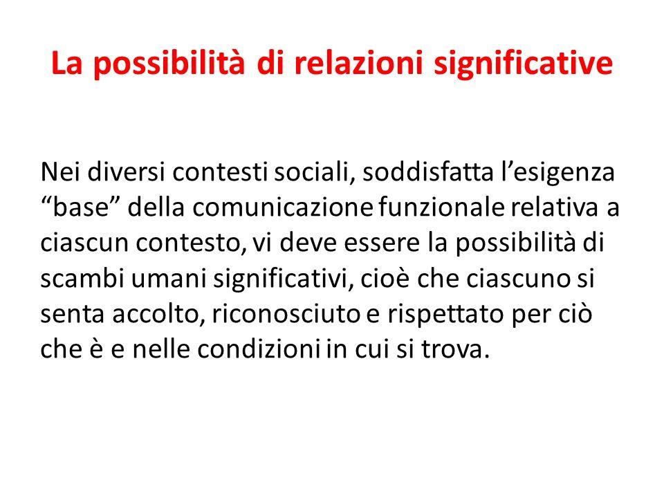 La possibilità di relazioni significative Nei diversi contesti sociali, soddisfatta lesigenza base della comunicazione funzionale relativa a ciascun c