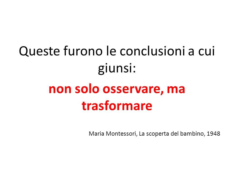 Maria Montessori, La scoperta del bambino, 1948 Queste furono le conclusioni a cui giunsi: non solo osservare, ma trasformare