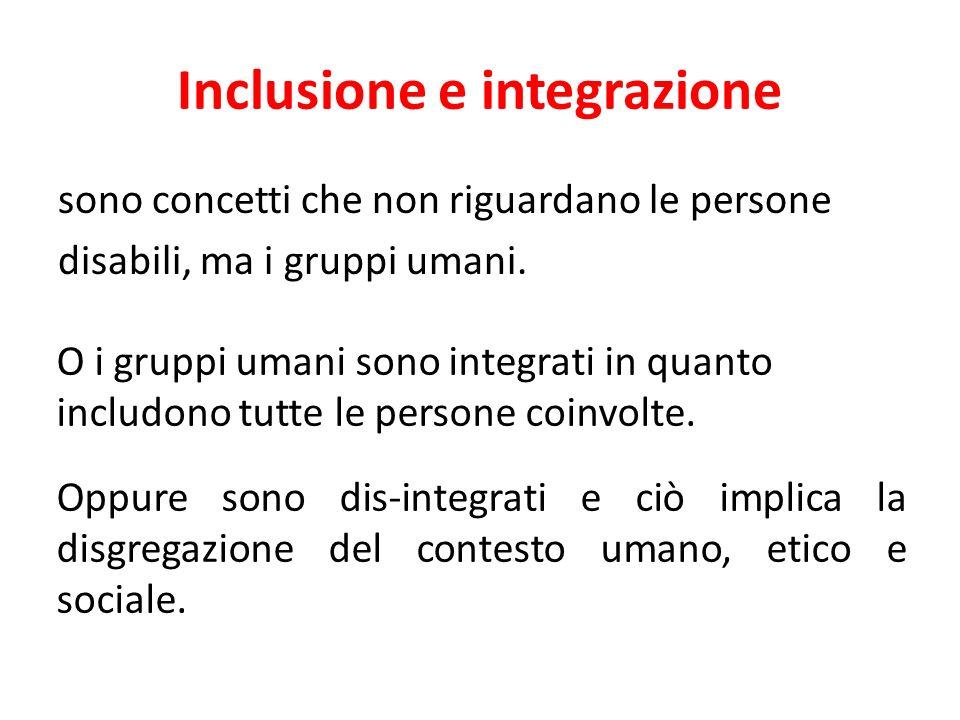 Inclusione e integrazione sono concetti che non riguardano le persone disabili, ma i gruppi umani. O i gruppi umani sono integrati in quanto includono