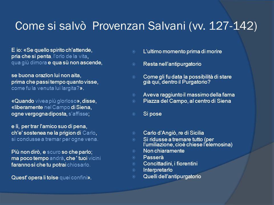 Come si salvò Provenzan Salvani (vv. 127-142) E io: «Se quello spirito ch'attende, pria che si penta, l'orlo de la vita, qua giù dimora e qua sù non a