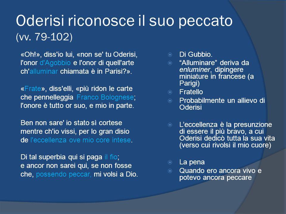 Oderisi riconosce il suo peccato (vv. 79-102) «Oh!», diss'io lui, «non se' tu Oderisi, l'onor d'Agobbio e l'onor di quell'arte ch'alluminar chiamata è
